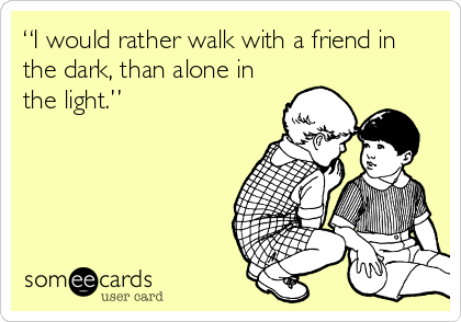 """""""I would rather walk with a friend in the dark, than alone in the light."""""""
