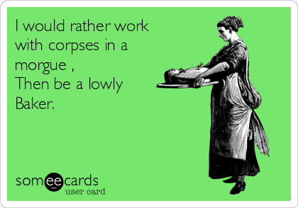 I would rather work with corpses in a morgue , Then be a lowly Baker.