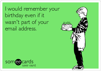 I would remember your  birthday even if it wasn't part of your email address.