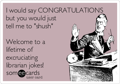 "I would say CONGRATULATIONS but you would just tell me to ""shush""  Welcome to a lifetime of excruciating librarian jokes!"
