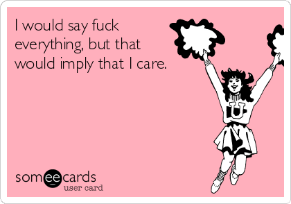I would say fuck  everything, but that  would imply that I care.