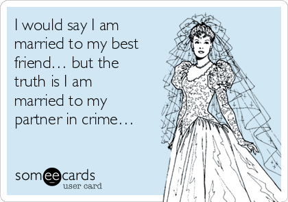 I would say I am married to my best friend… but the truth is I am married to my partner in crime…