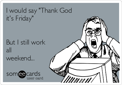 """I would say """"Thank God it's Friday""""   But I still work all weekend..."""