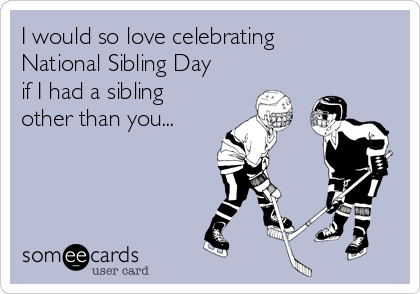 I would so love celebrating National Sibling Day if I had a sibling other than you...