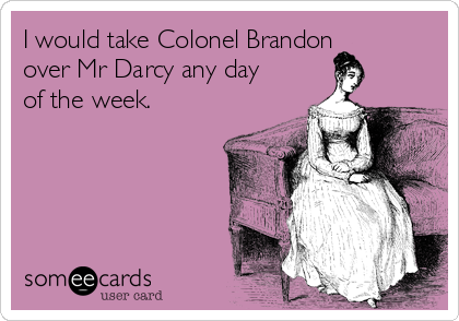I would take Colonel Brandon over Mr Darcy any day of the week.