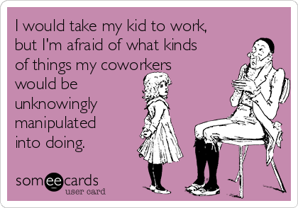 I would take my kid to work, but I'm afraid of what kinds of things my coworkers would be  unknowingly manipulated into doing.