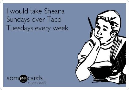 I would take Sheana Sundays over Taco Tuesdays every week