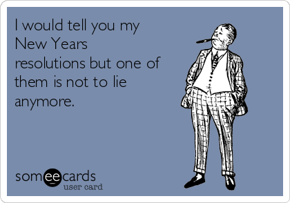 I would tell you my New Years resolutions but one of them is not to lie anymore.