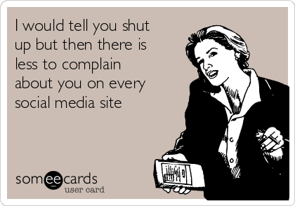 I would tell you shut up but then there is less to complain about you on every social media site