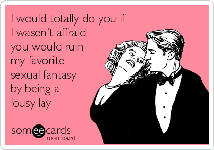I would totally do you if I wasen't affraid you would ruin my favorite sexual fantasy by being a lousy lay