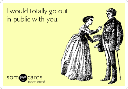 I would totally go out in public with you.