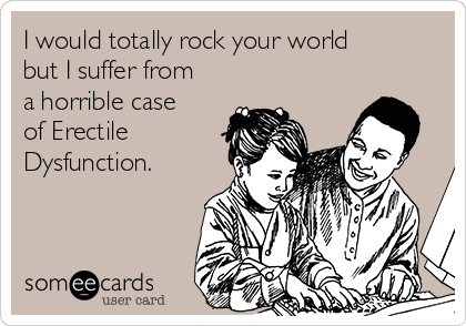 I would totally rock your world but I suffer from a horrible case of Erectile Dysfunction.