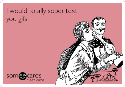 I would totally sober text you gifs