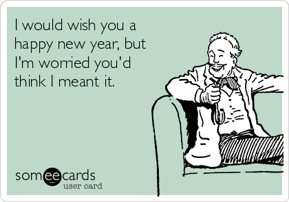 I would wish you a happy new year, but I'm worried you'd think I meant it.