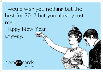 I would wish you nothing but the best for 2017 but you already lost me! Happy New Year anyway.