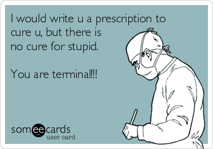 I would write u a prescription to cure u, but there is no cure for stupid.  You are terminal!!!