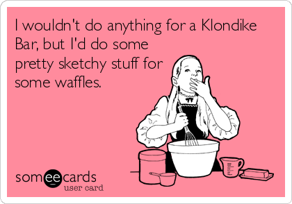 I wouldn't do anything for a Klondike Bar, but I'd do some pretty sketchy stuff for some waffles.