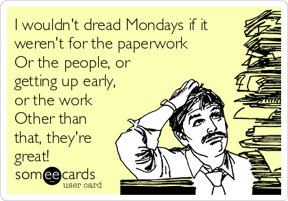I wouldn't dread Mondays if it weren't for the paperwork Or the people, or getting up early, or the work Other than that, they're great!