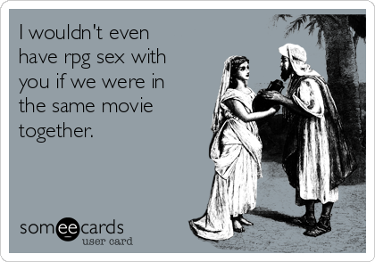 I wouldn't even have rpg sex with you if we were in the same movie together.