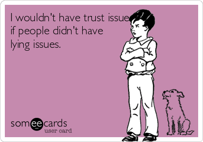 I wouldn't have trust issues if people didn't have lying issues