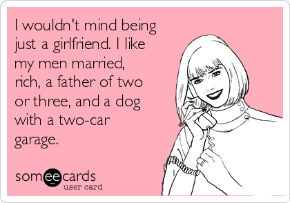 I wouldn't mind being just a girlfriend. I like my men married, rich, a father of two or three, and a dog with a two-car garage.