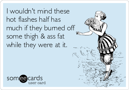 I wouldn't mind these hot flashes half has much if they burned off some thigh & ass fat        while they were at it.