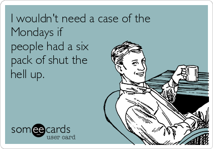 I wouldn't need a case of the Mondays if people had a six pack of shut the hell up.