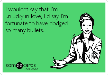 I wouldnt say that I'm unlucky in love, I'd say I'm fortunate to have dodged so many bullets.