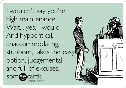 I wouldn't say you're high maintenance. Wait... yes, I would. And hypocritical, unaccommodating, stubborn, takes the easy option, judgemental and full of excuses.