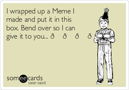 I wrapped up a Meme I made and put it in this box. Bend over so I can give it to you...