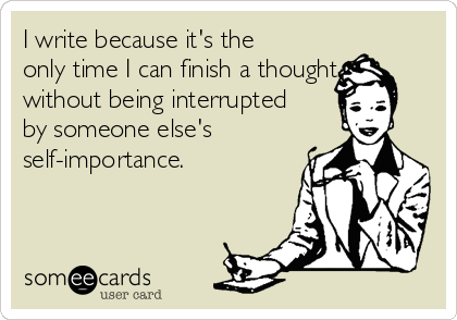 I write because it's the only time I can finish a thought without being interrupted by someone else's self-importance.