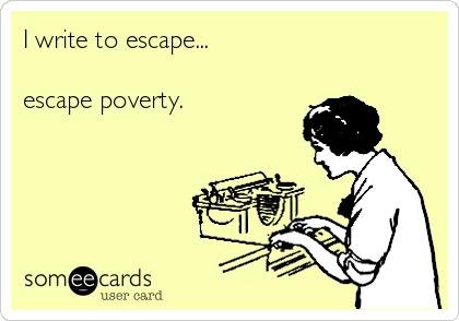 I write to escape...  escape poverty.