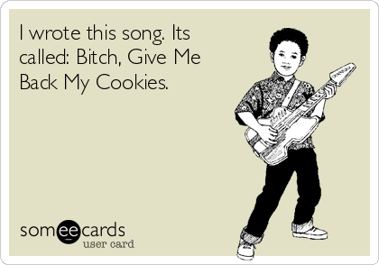 I wrote this song. Its called: Bitch, Give Me Back My Cookies.