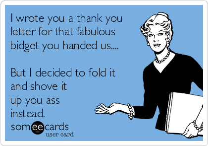 I wrote you a thank you letter for that fabulous  bidget you handed us....  But I decided to fold it and shove it up you ass instead.