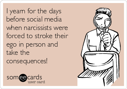 I yearn for the days before social media when narcissists were forced to stroke their ego in person and take the consequences!