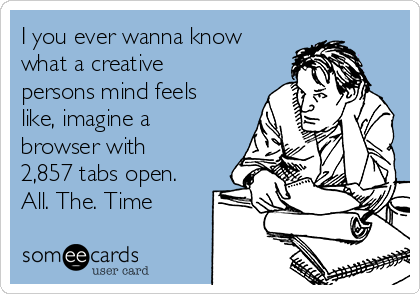 I you ever wanna know what a creative persons mind feels like, imagine a browser with 2,857 tabs open. All. The. Time