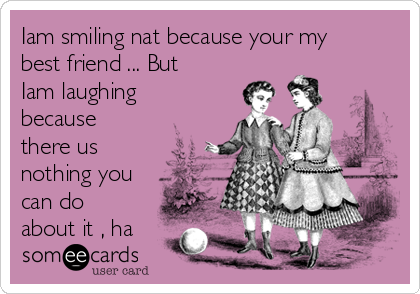 Iam smiling nat because your my best friend ... But  Iam laughing because  there us nothing you can do about it , ha