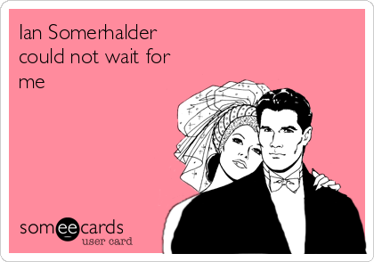 Ian Somerhalder  could not wait for me