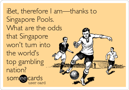 iBet, therefore I am—thanks to Singapore Pools. What are the odds that Singapore  won't turn into the world's top gambling nation?