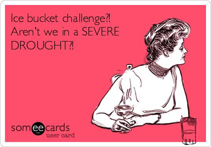 Ice bucket challenge?! Aren't we in a SEVERE DROUGHT?!