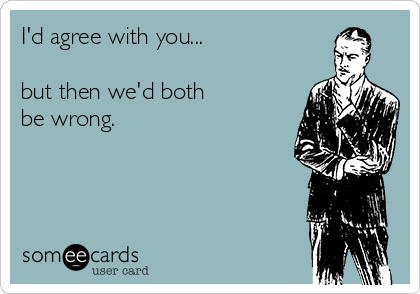 I'd agree with you...  but then we'd both  be wrong.