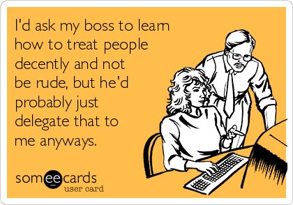 I'd ask my boss to learn how to treat people decently and not be rude, but he'd probably just delegate that to me anyways.