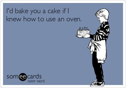 I'd bake you a cake if I knew how to use an oven.