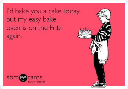 I'd bake you a cake today but my easy bake oven is on the Fritz again.