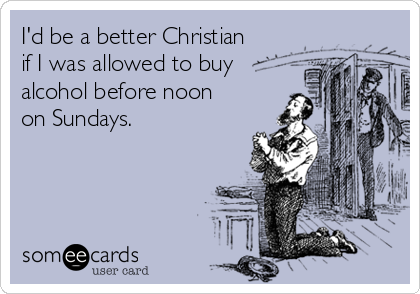 I'd be a better Christian  if I was allowed to buy alcohol before noon  on Sundays.