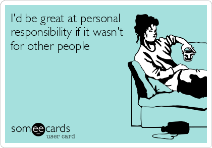 I'd be great at personal  responsibility if it wasn't for other people