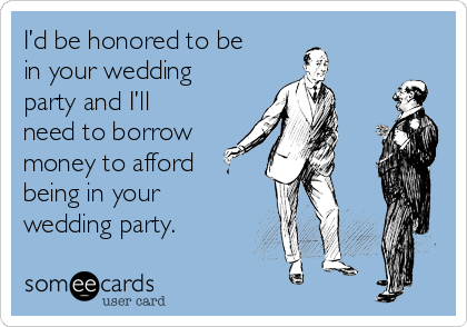 I'd be honored to be in your wedding party and I'll need to borrow money to afford being in your wedding party.