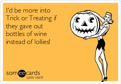 I'd be more into Trick or Treating if they gave out bottles of wine instead of lollies!