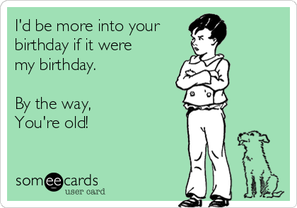 I'd be more into your  birthday if it were my birthday.  By the way, You're old!