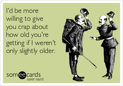 I'd be more willing to give you crap about how old you're getting if I weren't only slightly older.